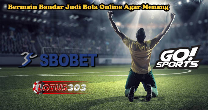 Bermain Bandar Judi Bola Online Agar Menang